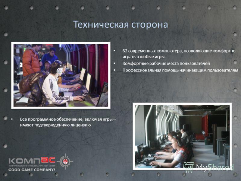 Техническая сторона 62 современных компьютера, позволяющие комфортно играть в любые игры Комфортные рабочие места пользователей Профессиональная помощь начинающим пользователям Все программное обеспечение, включая игры – имеют подтвержденную лицензию