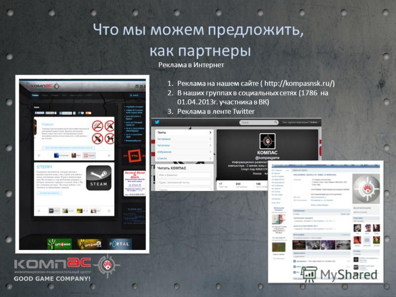 Что мы можем предложить, как партнеры 1.Реклама на нашем сайте ( http://kompasnsk.ru/) 2.В наших группах в социальных сетях (1786 на 01.04.2013г. участника в ВК) 3.Реклама в ленте Twitter Реклама в Интернет
