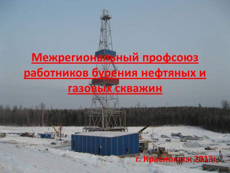 Межрегиональный профсоюз работников бурения нефтяных и газовых скважин г. Красноярск 2013г.