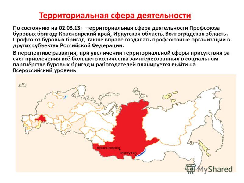 По состоянию на 02.03.13г территориальная сфера деятельности Профсоюза буровых бригад: Красноярский край, Иркутская область, Волгоградская область. Профсоюз буровых бригад также вправе создавать профсоюзные организации в других субъектах Российской Ф
