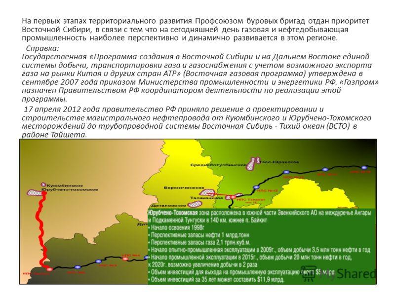 На первых этапах территориального развития Профсоюзом буровых бригад отдан приоритет Восточной Сибири, в связи с тем что на сегодняшней день газовая и нефтедобывающая промышленность наиболее перспективно и динамично развивается в этом регионе. Справк