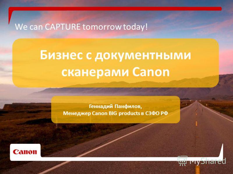 We can CAPTURE tomorrow today! Бизнес с документными сканерами Canon Геннадий Панфилов, Менеджер Canon BIG products в СЗФО РФ