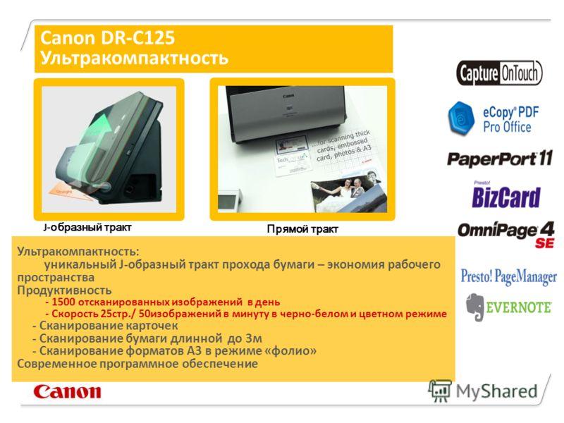 J- образный тракт Прямой тракт Canon DR-C125 Ультракомпактность Ультракомпактность: уникальный J-образный тракт прохода бумаги – экономия рабочего пространства Продуктивность - 1500 отсканированных изображений в день - Скорость 25стр./ 50изображений
