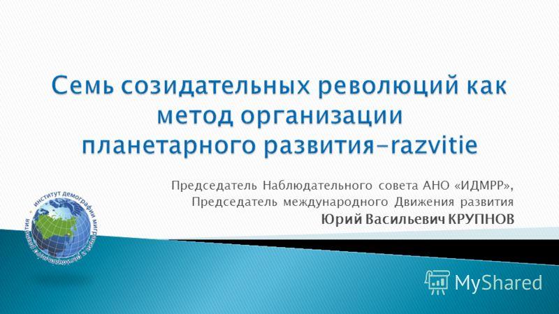 Председатель Наблюдательного совета АНО «ИДМРР», Председатель международного Движения развития Юрий Васильевич КРУПНОВ