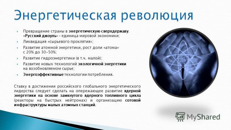 Превращение страны в энергетическую сверхдержаву. «Русский джоуль» – единица мировой экономики; Ликвидация «сырьевого проклятия»; Развитие атомной энергетики, рост доли «атома» с 20% до 30-50%; Развитие гидроэнергетики (в т.ч. малой); Развитие новых