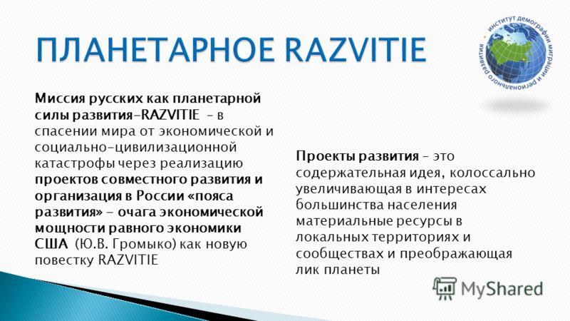 Миссия русских как планетарной силы развития-RAZVITIE – в спасении мира от экономической и социально-цивилизационной катастрофы через реализацию проектов совместного развития и организация в России «пояса развития» - очага экономической мощности равн