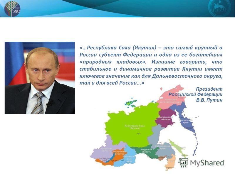 «…Республика Саха (Якутия) – это самый крупный в России субъект Федерации и одна из ее богатейших «природных кладовых». Излишне говорить, что стабильное и динамичное развитие Якутии имеет ключевое значение как для Дальневосточного округа, так и для в