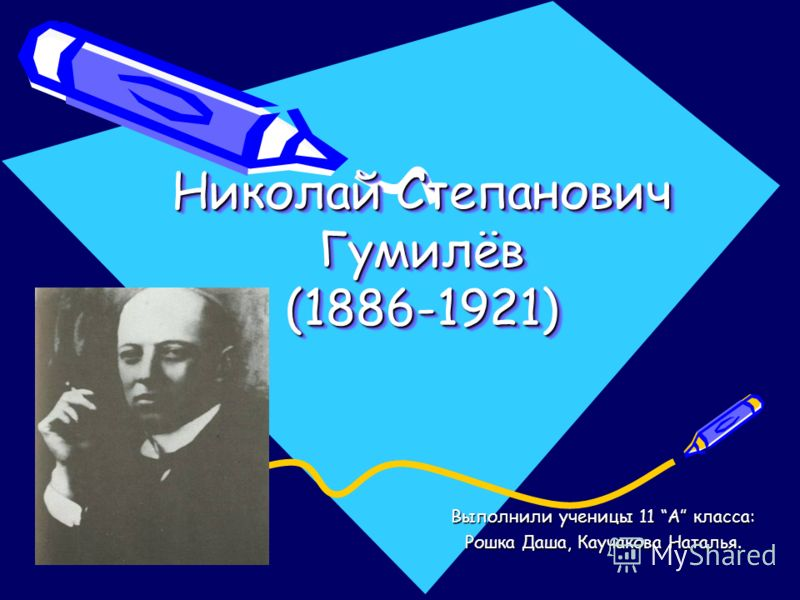 Николай Степанович Гумилёв (1886-1921) Выполнили ученицы 11 А класса: Рошка Даша, Каучакова Наталья.