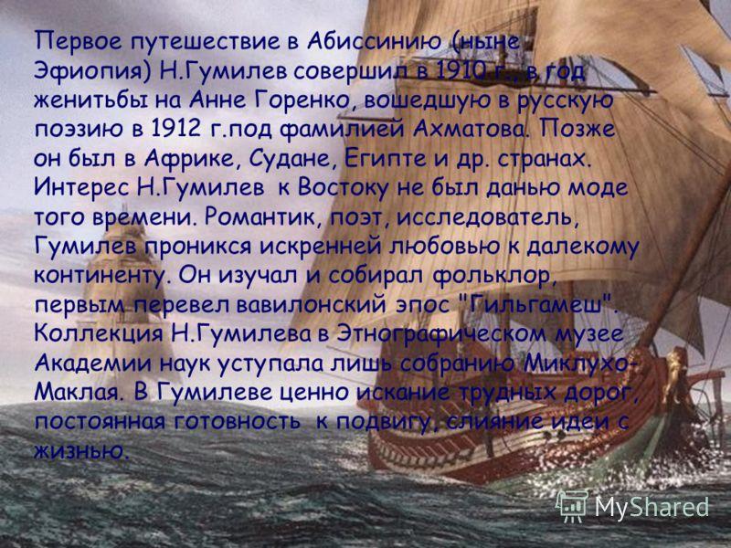 Первое путешествие в Абиссинию (ныне Эфиопия) Н.Гумилев совершил в 1910 г., в год женитьбы на Анне Горенко, вошедшую в русскую поэзию в 1912 г.под фамилией Ахматова. Позже он был в Африке, Судане, Египте и др. странах. Интерес Н.Гумилев к Востоку не