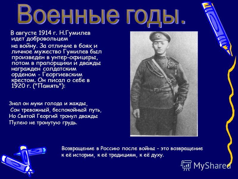 В августе 1914 г. Н.Гумилев идет добровольцем на войну. За отличие в боях и личное мужество Гумилев был произведен в унтер-офицеры, потом в прапорщики и дважды награжден солдатским орденом - Георгиевским крестом. Он писал о себе в 1920 г. (