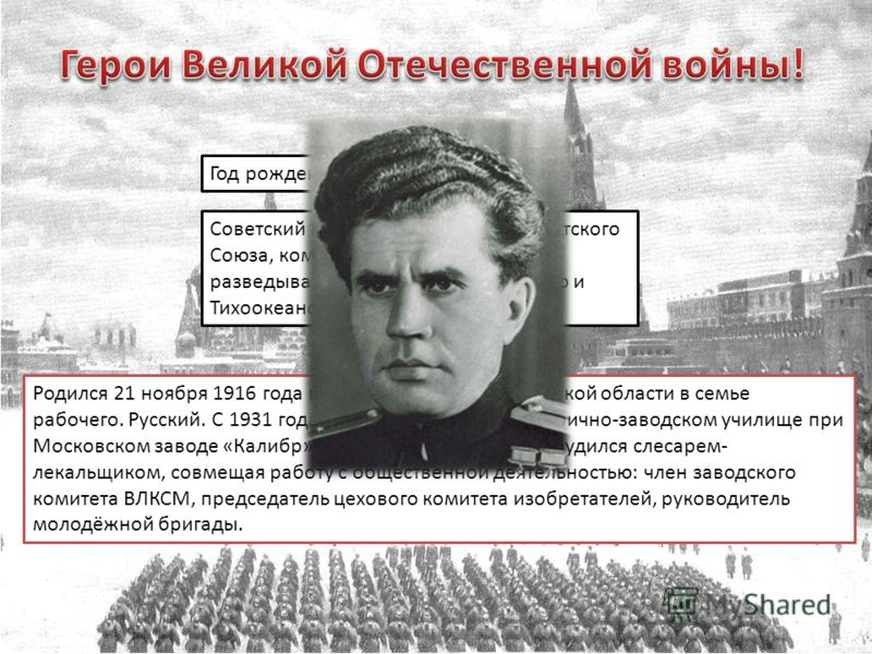 Год рождения: 1916 Советский моряк, дважды Герой Советского Союза, командир отдельных разведывательных отрядов Северного и Тихоокеанского флотов. Родился 21 ноября 1916 года в городе Зарайске Московской области в семье рабочего. Русский. С 1931 года