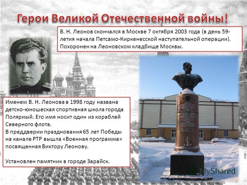 В. Н. Леонов скончался в Москве 7 октября 2003 года (в день 59- летия начала Петсамо-Киркенесской наступательной операции). Похоронен на Леоновском кладбище Москвы. Именем В. Н. Леонова в 1998 году названа детско-юношеская спортивная школа города Пол