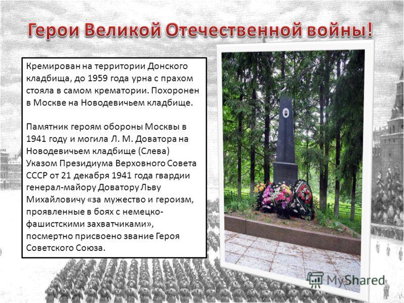 Кремирован на территории Донского кладбища, до 1959 года урна с прахом стояла в самом крематории. Похоронен в Москве на Новодевичьем кладбище. Памятник героям обороны Москвы в 1941 году и могила Л. М. Доватора на Новодевичьем кладбище (Слева) Указом