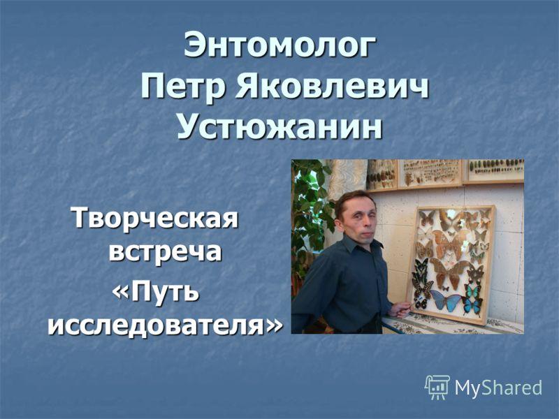 Энтомолог Петр Яковлевич Устюжанин Творческая встреча «Путь исследователя»
