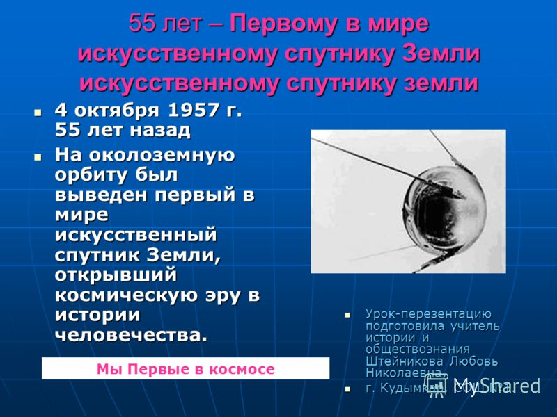 55 лет – Первому в мире искусственному спутнику Земли искусственному спутнику земли 4 октября 1957 г. 55 лет назад 4 октября 1957 г. 55 лет назад На околоземную орбиту был выведен первый в мире искусственный спутник Земли, открывший космическую эру в