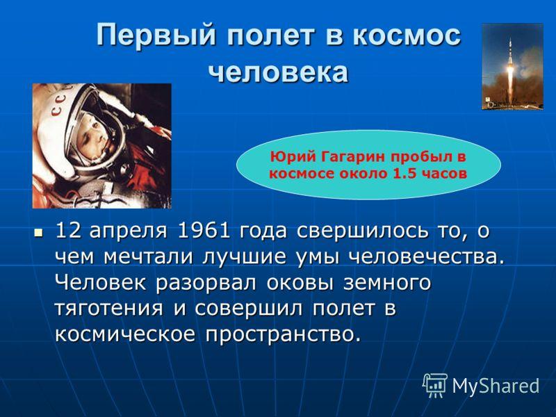 Первый полет в космос человека 12 апреля 1961 года свершилось то, о чем мечтали лучшие умы человечества. Человек разорвал оковы земного тяготения и совершил полет в космическое пространство. 12 апреля 1961 года свершилось то, о чем мечтали лучшие умы