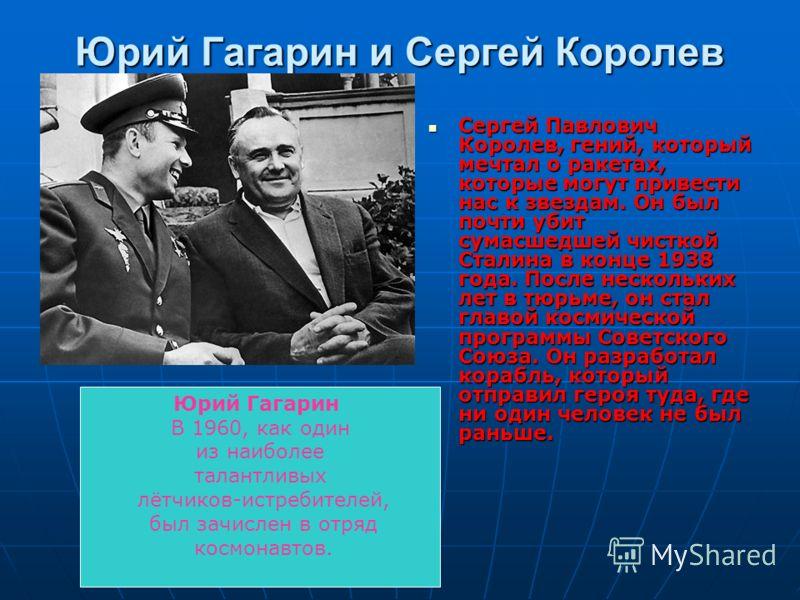 Юрий Гагарин и Сергей Королев Сергей Павлович Королев, гений, который мечтал о ракетах, которые могут привести нас к звездам. Он был почти убит сумасшедшей чисткой Сталина в конце 1938 года. После нескольких лет в тюрьме, он стал главой космической п