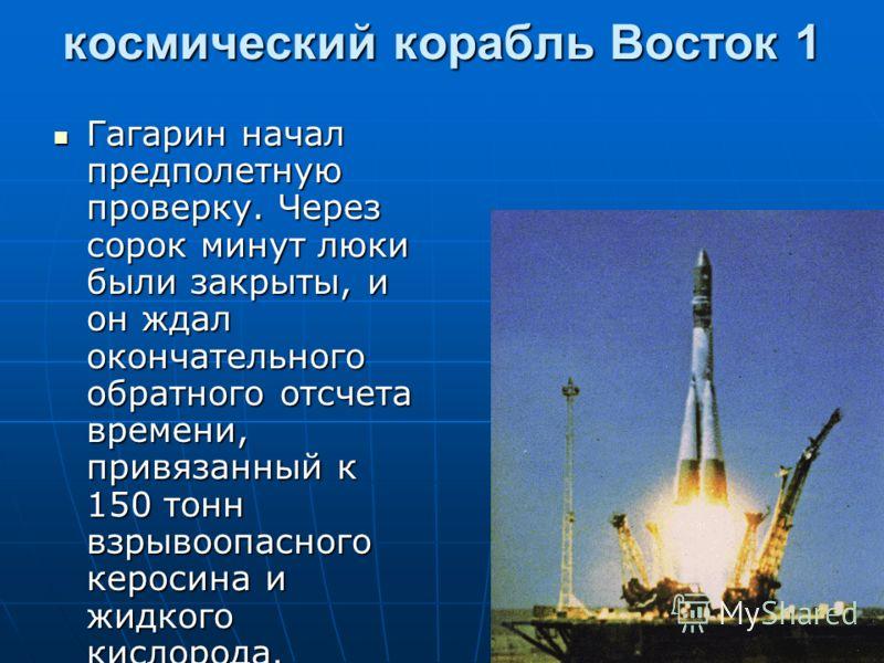 космический корабль Восток 1 Гагарин начал предполетную проверку. Через сорок минут люки были закрыты, и он ждал окончательного обратного отсчета времени, привязанный к 150 тонн взрывоопасного керосина и жидкого кислорода. Гагарин начал предполетную