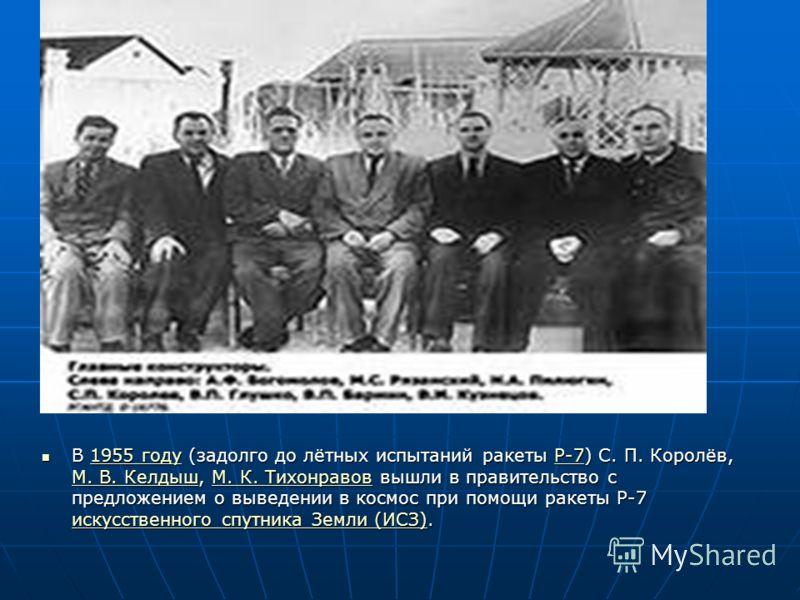 В 1955 году (задолго до лётных испытаний ракеты Р-7) С. П. Королёв, М. В. Келдыш, М. К. Тихонравов вышли в правительство с предложением о выведении в космос при помощи ракеты Р-7 искусственного спутника Земли (ИСЗ). В 1955 году (задолго до лётных исп