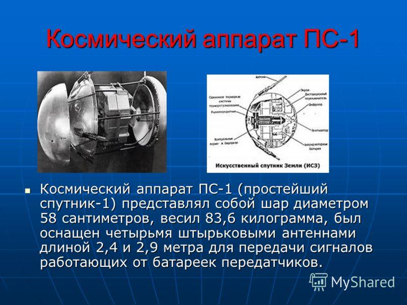 Космический аппарат ПС-1 Космический аппарат ПС-1 (простейший спутник-1) представлял собой шар диаметром 58 сантиметров, весил 83,6 килограмма, был оснащен четырьмя штырьковыми антеннами длиной 2,4 и 2,9 метра для передачи сигналов работающих от бата