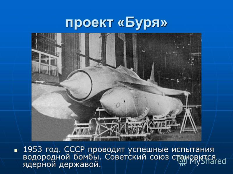 проект «Буря» 1953 год. СССР проводит успешные испытания водородной бомбы. Советский союз становится ядерной державой. 1953 год. СССР проводит успешные испытания водородной бомбы. Советский союз становится ядерной державой.
