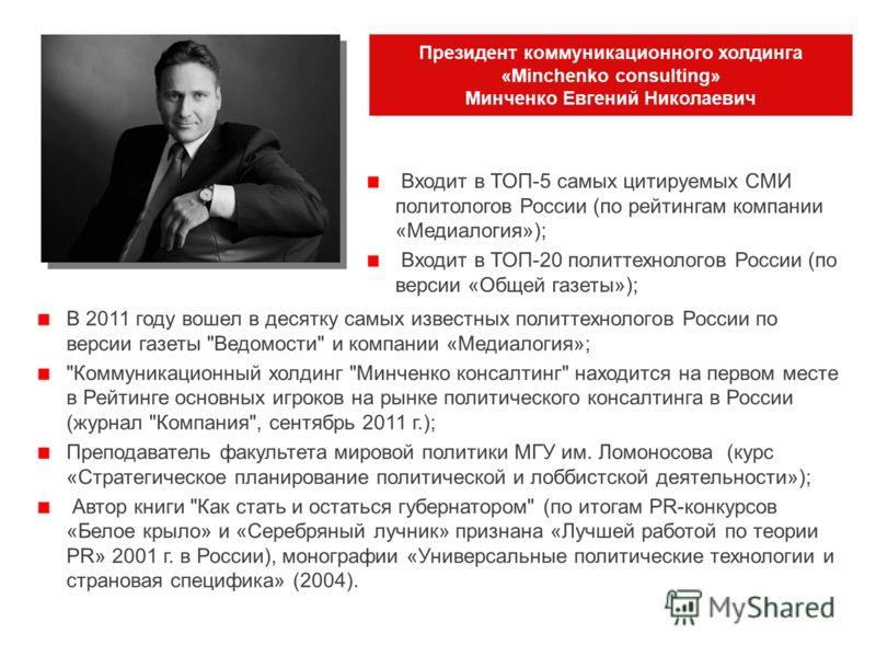Президент коммуникационного холдинга «Minchenko consulting» Минченко Евгений Николаевич В 2011 году вошел в десятку самых известных политтехнологов России по версии газеты