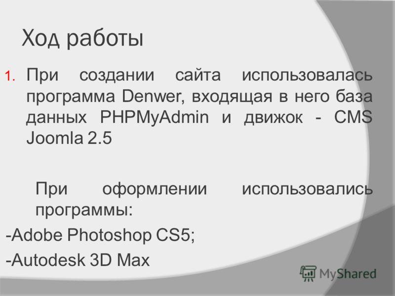 Ход работы 1. При создании сайта использовалась программа Denwer, входящая в него база данных PHPMyAdmin и движок - CMS Joomla 2.5 При оформлении использовались программы: -Adobe Photoshop CS5; -Autodesk 3D Max