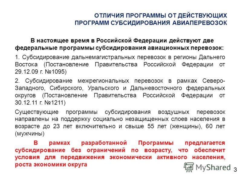 ОТЛИЧИЯ ПРОГРАММЫ ОТ ДЕЙСТВУЮЩИХ ПРОГРАММ СУБСИДИРОВАНИЯ АВИАПЕРЕВОЗОК 3 В настоящее время в Российской Федерации действуют две федеральные программы субсидирования авиационных перевозок: 1. Субсидирование дальнемагистральных перевозок в регионы Даль