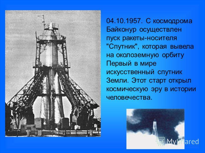 04.10.1957. С космодрома Байконур осуществлен пуск ракеты-носителя Спутник, которая вывела на околоземную орбиту Первый в мире искусственный спутник Земли. Этот старт открыл космическую эру в истории человечества.