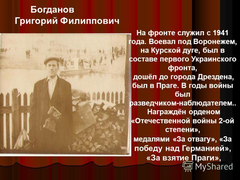 На фронте служил с 1941 года. Воевал под Воронежем, на Курской дуге, был в составе первого Украинского фронта, дошёл до города Дрездена, был в Праге. В годы войны был разведчиком-наблюдателем.. Награждён орденом «Отечественной войны 2-ой степени», ме