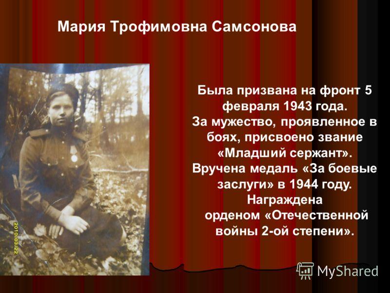 Была призвана на фронт 5 февраля 1943 года. За мужество, проявленное в боях, присвоено звание «Младший сержант». Вручена медаль «За боевые заслуги» в 1944 году. Награждена орденом «Отечественной войны 2-ой степени». Мария Трофимовна Самсонова