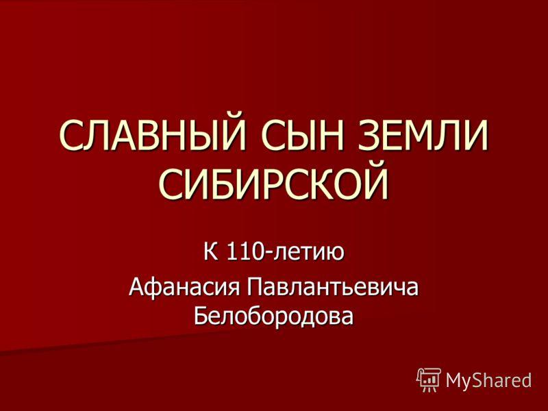 СЛАВНЫЙ СЫН ЗЕМЛИ СИБИРСКОЙ К 110-летию Афанасия Павлантьевича Белобородова