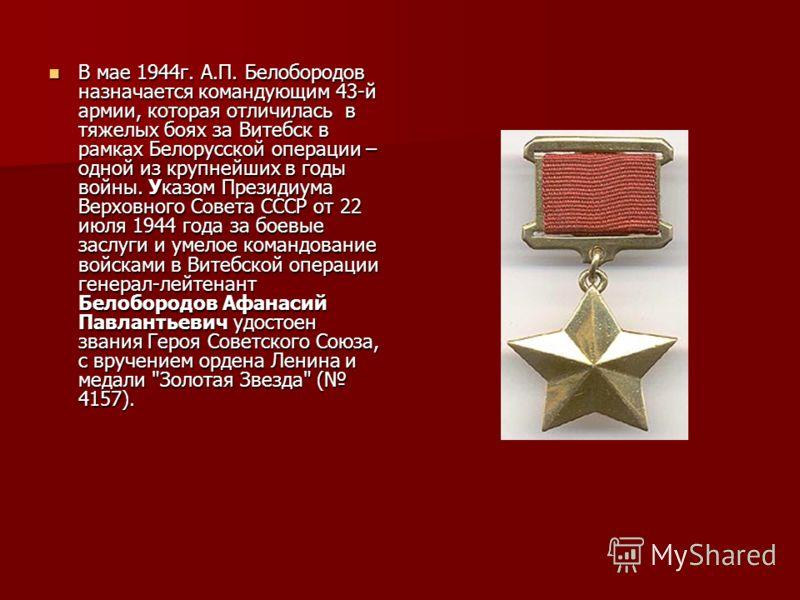 В мае 1944г. А.П. Белобородов назначается командующим 43-й армии, которая отличилась в тяжелых боях за Витебск в рамках Белорусской операции – одной из крупнейших в годы войны. Указом Президиума Верховного Совета СССР от 22 июля 1944 года за боевые з