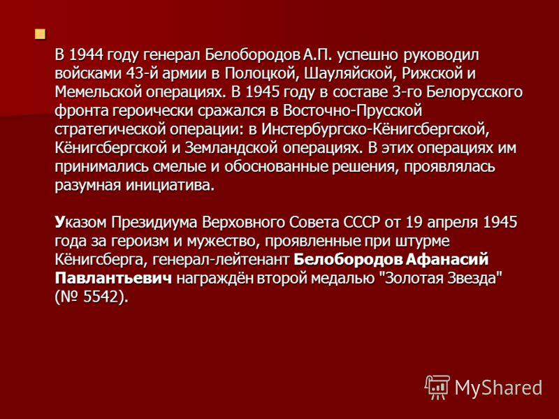 В 1944 году генерал Белобородов А.П. успешно руководил войсками 43-й армии в Полоцкой, Шауляйской, Рижской и Мемельской операциях. В 1945 году в составе 3-го Белорусского фронта героически сражался в Восточно-Прусской стратегической операции: в Инсте