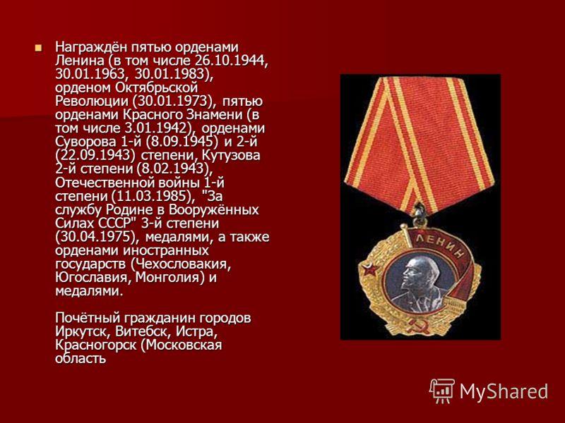 Награждён пятью орденами Ленина (в том числе 26.10.1944, 30.01.1963, 30.01.1983), орденом Октябрьской Революции (30.01.1973), пятью орденами Красного Знамени (в том числе 3.01.1942), орденами Суворова 1-й (8.09.1945) и 2-й (22.09.1943) степени, Кутуз