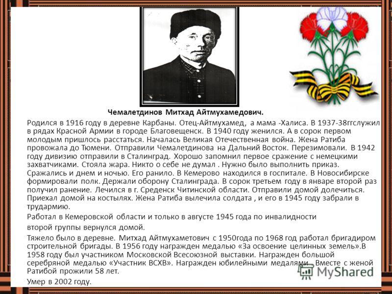 Чемалетдинов Митхад Айтмухамедович. Родился в 1916 году в деревне Карбаны. Отец-Айтмухамед, а мама -Халиса. В 1937-38ггслужил в рядах Красной Армии в городе Благовещенск. В 1940 году женился. А в сорок первом молодым пришлось расстаться. Началась Вел