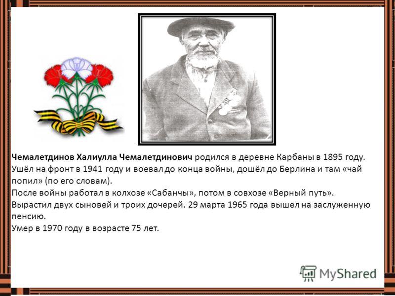 Чемалетдинов Халиулла Чемалетдинович родился в деревне Карбаны в 1895 году. Ушёл на фронт в 1941 году и воевал до конца войны, дошёл до Берлина и там «чай попил» (по его словам). После войны работал в колхозе «Сабанчы», потом в совхозе «Верный путь».