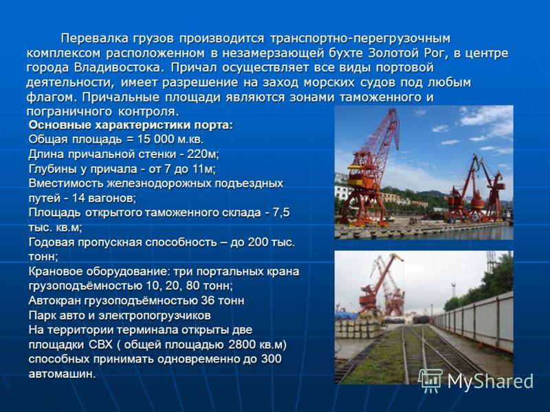 Перевалка грузов производится транспортно-перегрузочным комплексом расположенном в незамерзающей бухте Золотой Рог, в центре города Владивостока. Причал осуществляет все виды портовой деятельности, имеет разрешение на заход морских судов под любым фл