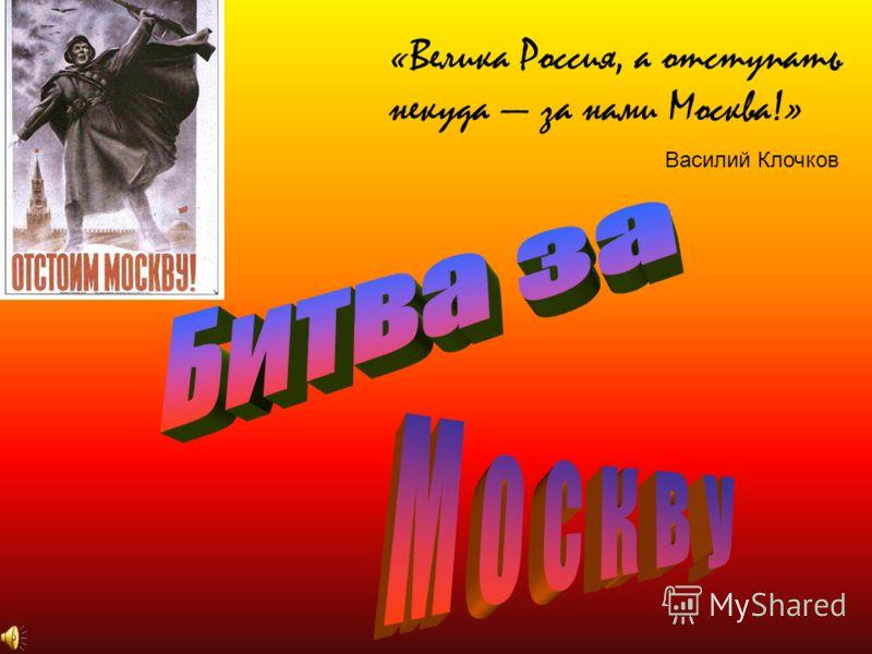 «Велика Россия, а отступать некуда за нами Москва!» Василий Клочков