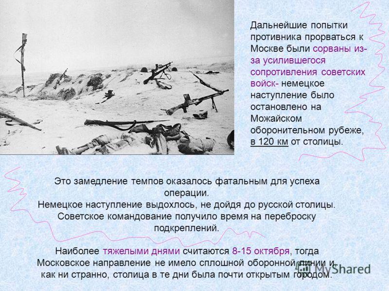 Это замедление темпов оказалось фатальным для успеха операции. Немецкое наступление выдохлось, не дойдя до русской столицы. Советское командование получило время на переброску подкреплений. Наиболее тяжелыми днями считаются 8-15 октября, тогда Москов