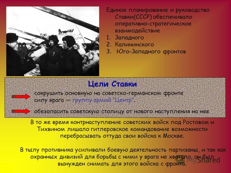 Единое планирование и руководство Ставки(СССР) обеспечивало оперативно-стратегическое взаимодействие 1.Западного 2.Калининского 3. Юго-Западного фронтов сокрушить основную на советско-германском фронте силу врага группу армий Центр. Цели Ставки обезо