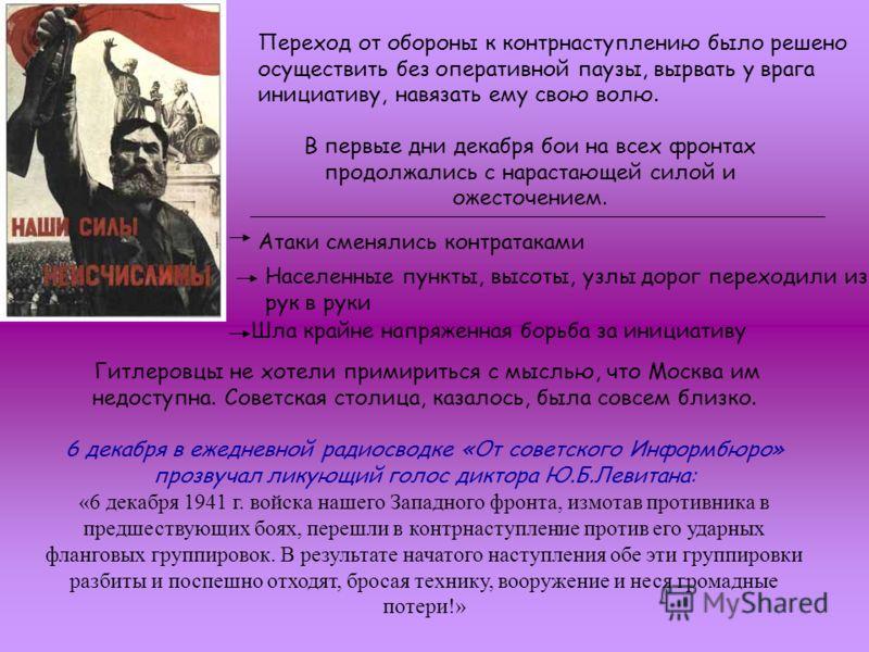 Гитлеровцы не хотели примириться с мыслью, что Москва им недоступна. Советская столица, казалось, была совсем близко. 6 декабря в ежедневной радиосводке «От советского Информбюро» прозвучал ликующий голос диктора Ю.Б.Левитана: «6 декабря 1941 г. войс