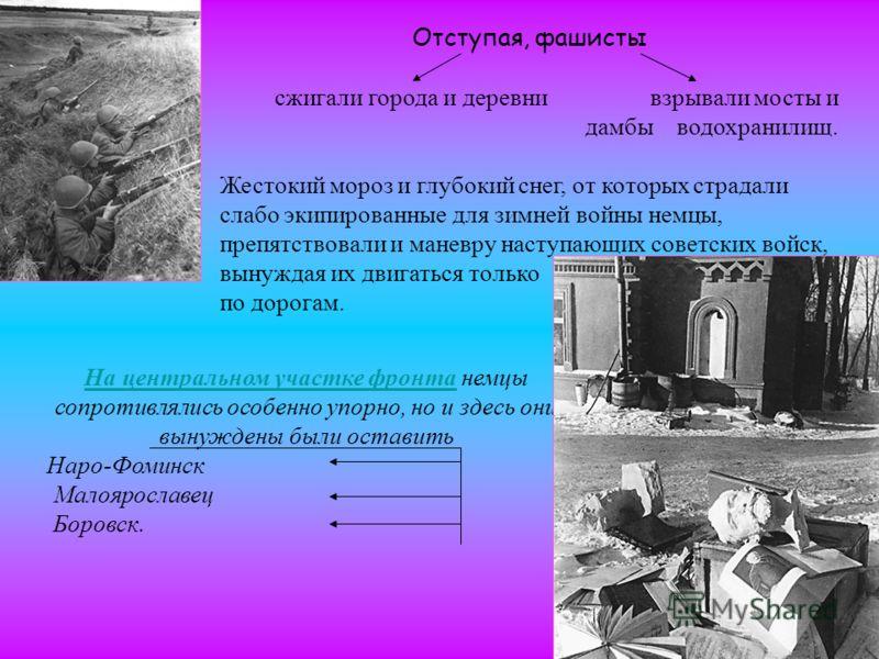 Отступая, фашисты сжигали города и деревни взрывали мосты и дамбы водохранилищ. Жестокий мороз и глубокий снег, от которых страдали слабо экипированные для зимней войны немцы, препятствовали и маневру наступающих советских войск, вынуждая их двигатьс