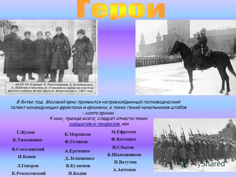 В битве под Москвой ярко проявился непревзойденный полководческий талант командующих фронтами и армиями, а также гений начальников штабов - мозга армии. К ним, прежде всего, следует отнести таких маршалов и генералов, как Г.Жуков К.Тимошенко И.Конев