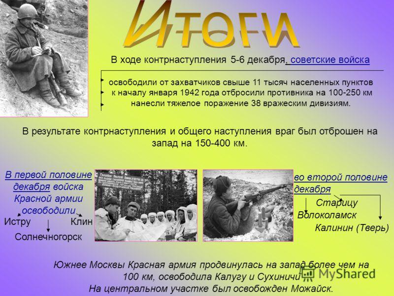 освободили от захватчиков свыше 11 тысяч населенных пунктов к началу января 1942 года отбросили противника на 100-250 км нанесли тяжелое поражение 38 вражеским дивизиям. В результате контрнаступления и общего наступления враг был отброшен на запад на