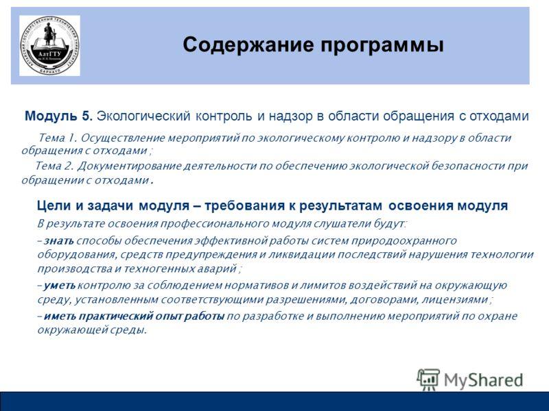 Содержание программы Модуль 5. Экологический контроль и надзор в области обращения с отходами Тема 1. Осуществление мероприятий по экологическому контролю и надзору в области обращения с отходами ; Тема 2. Документирование деятельности по обеспечению
