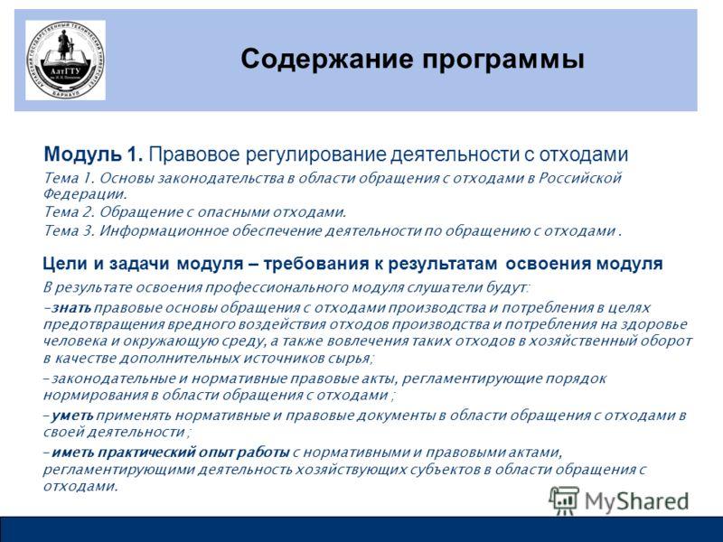 Содержание программы Модуль 1. Правовое регулирование деятельности с отходами Тема 1. Основы законодательства в области обращения с отходами в Российской Федерации. Тема 2. Обращение с опасными отходами. Тема 3. Информационное обеспечение деятельност