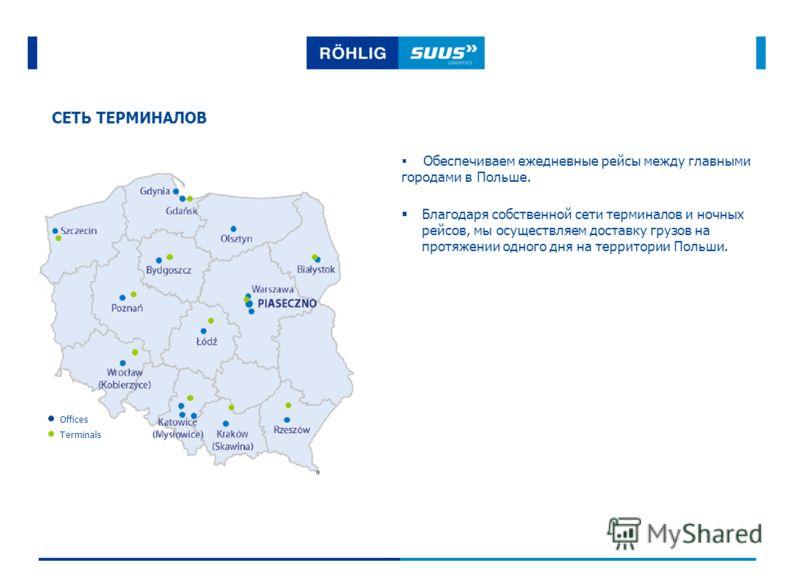 СЕТЬ ТЕРМИНАЛОВ Обеспечиваем ежедневные рейсы между главными городами в Польше. Terminals Offices Благодаря собственной сети терминалов и ночных рейсов, мы осуществляем доставку грузов на протяжении одного дня на территории Польши.