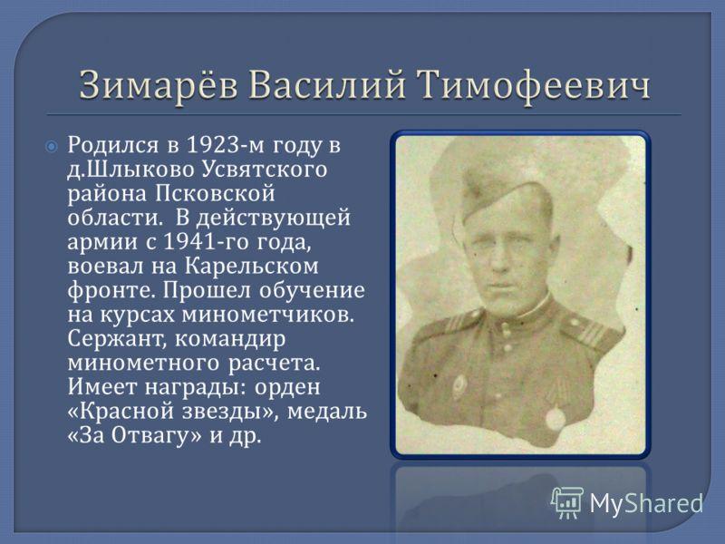 Родился в 1923- м году в д. Шлыково Усвятского района Псковской области. В действующей армии с 1941- го года, воевал на Карельском фронте. Прошел обучение на курсах минометчиков. Сержант, командир минометного расчета. Имеет награды : орден « Красной