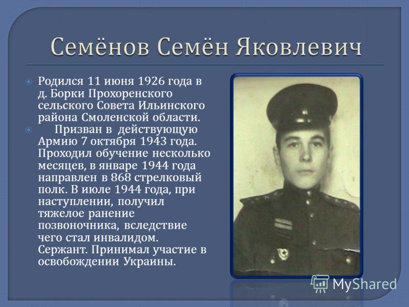 Родился 11 июня 1926 года в д. Борки Прохоренского сельского Совета Ильинского района Смоленской области. Призван в действующую Армию 7 октября 1943 года. Проходил обучение несколько месяцев, в январе 1944 года направлен в 868 стрелковый полк. В июле